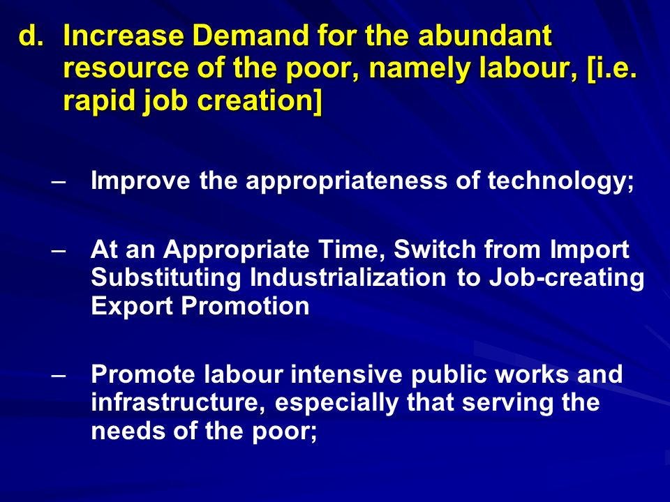 d. Increase Demand for the abundant resource of the poor, namely labour, [i.e. rapid job creation]
